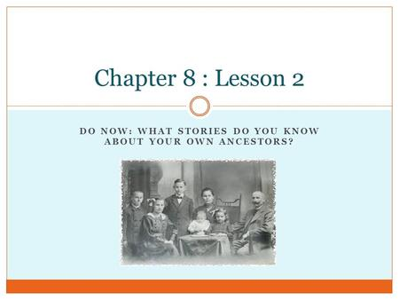 DO NOW: WHAT STORIES DO YOU KNOW ABOUT YOUR OWN ANCESTORS? Chapter 8 : Lesson 2.