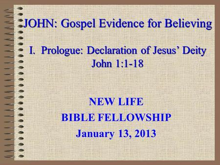 JOHN: Gospel Evidence for Believing I. Prologue: Declaration of Jesus' Deity John 1:1-18 NEW LIFE BIBLE FELLOWSHIP January 13, 2013.