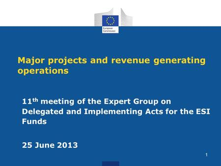 Major projects and revenue generating operations 11 th meeting of the Expert Group on Delegated and Implementing Acts for the ESI Funds 25 June 2013 1.