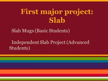 First major project: Slab Slab Mugs (Basic Students) Independent Slab Project (Advanced Students)