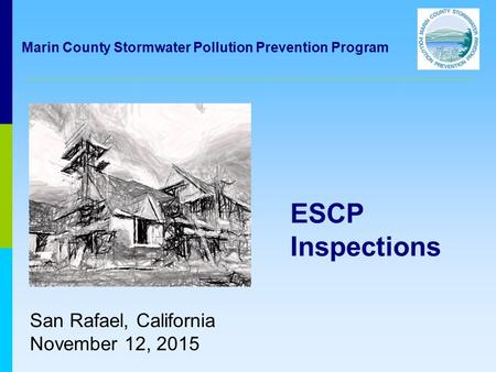 ESCP Inspections San Rafael, California November 12, 2015 Marin County Stormwater Pollution Prevention Program.