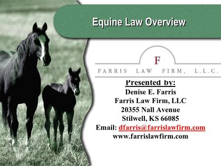 Equine Law Overview Presented by: Denise E. Farris Farris Law Firm, LLC 20355 Nall Avenue Stilwell, KS 66085