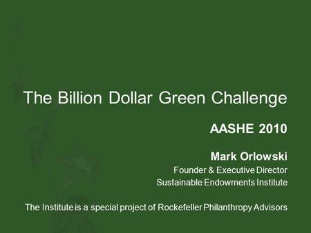 The Billion Dollar Green Challenge AASHE 2010 Mark Orlowski Founder & Executive Director Sustainable Endowments Institute The Institute is a special project.