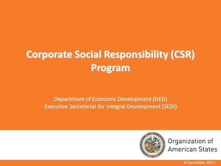 Corporate Social Responsibility (CSR) Program Department of Economic Development (DED) Executive Secretariat for Integral Development (SEDI) 8 December.