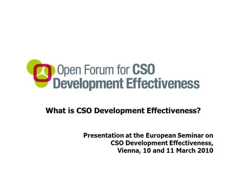What is CSO Development Effectiveness? Presentation at the European Seminar on CSO Development Effectiveness, Vienna, 10 and 11 March 2010.