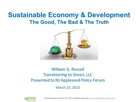 Sustainable Economy & Development The Good, The Bad & The Truth March 23, 2015 William G. Russell Transitioning to Green, LLC Presented to NJ Appleseed.