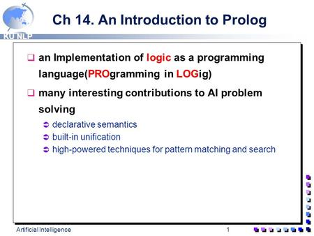 KU NLP Artificial Intelligence1 Ch 14. An Introduction to Prolog q an Implementation of logic as a programming language(PROgramming in LOGig) q many interesting.