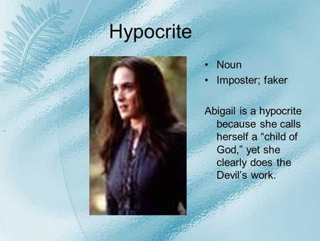 "Hypocrite Noun Imposter; faker Abigail is a hypocrite because she calls herself a ""child of God,"" yet she clearly does the Devil's work."