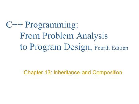 C++ Programming: From Problem Analysis to Program Design, Fourth Edition Chapter 13: Inheritance and Composition.