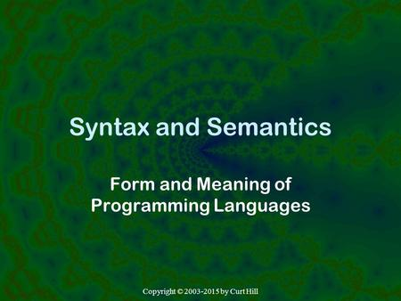 Syntax and Semantics Form and Meaning of Programming Languages Copyright © 2003-2015 by Curt Hill.