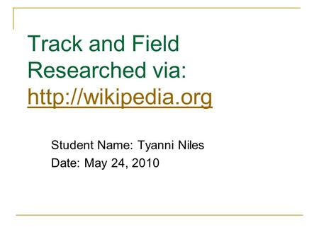 Track and Field Researched via:   Student Name: Tyanni Niles Date: May 24, 2010.