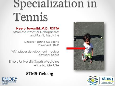 Sports Specialization in Tennis Neeru Jayanthi, M.D., USPTA Associate Professor Orthopaedics and Family Medicine Director, Tennis Medicine President, STMS.