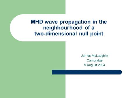 MHD wave propagation in the neighbourhood of a two-dimensional null point James McLaughlin Cambridge 9 August 2004.