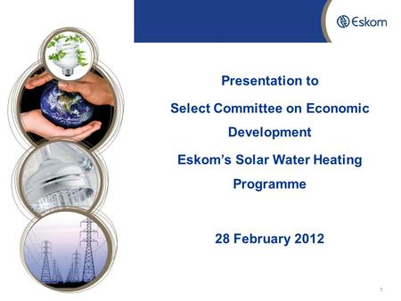 2016/01/201 Presentation to Select Committee on Economic Development Eskom's Solar Water Heating Programme 28 February 2012.