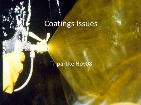 Coatings Issues Tripartite Nov08. Key Developments IMO Guideline for Maintenance & Repair of Coatings SOLAS amendment for coating of cargo oil tanks of.