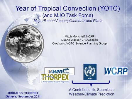 Year of Tropical Convection (YOTC) (and MJO Task Force) A Contribution to Seamless Weather-Climate Prediction Mitch Moncrieff, NCAR Duane Waliser, JPL/Caltech.