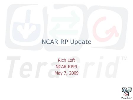 NCAR RP Update Rich Loft NCAR RPPI May 7, 2009. NCAR Teragrid RP Developments Current Cyberinfrastructure –5.7 TFlops/2048 core Blue Gene/L system –100.
