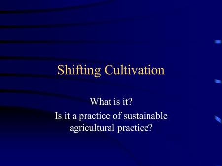 Shifting Cultivation What is it? Is it a practice of sustainable agricultural practice?