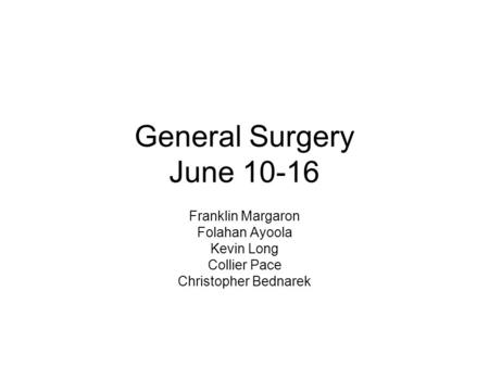 General Surgery June 10-16 Franklin Margaron Folahan Ayoola Kevin Long Collier Pace Christopher Bednarek.