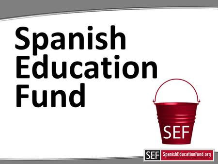 Spanish Education Fund. What is the Spanish Education Fund?  SEF is different from the PTO; both support EHSI  SEF is 100% parent funded; no district.