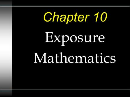 Chapter 10 Exposure Mathematics. Exposure Mathematics u We have seen in Chapter Seven that there are several exposure factors that are predetermined before.