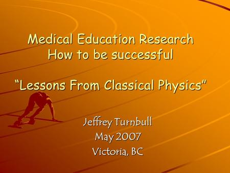 "Medical Education Research How to be successful ""Lessons From Classical Physics"" Jeffrey Turnbull May 2007 Victoria, BC."