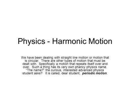 Physics - Harmonic Motion We have been dealing with straight line motion or motion that is circular. There are other types of motion that must be dealt.