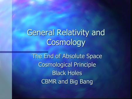 General Relativity and Cosmology The End of Absolute Space Cosmological Principle Black Holes CBMR and Big Bang.
