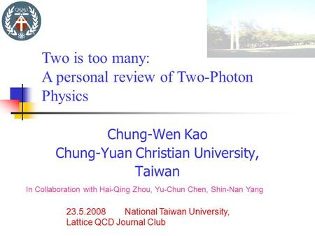 Chung-Wen Kao Chung-Yuan Christian University, Taiwan 23.5.2008 National Taiwan University, Lattice QCD Journal Club Two is too many: A personal review.