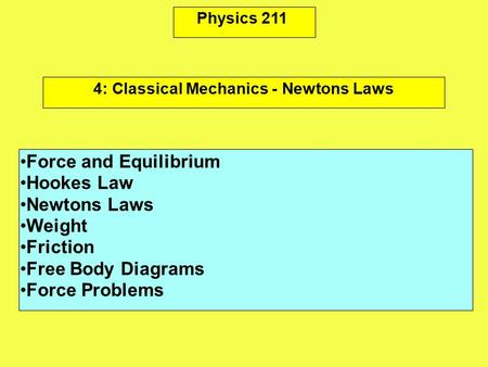 Physics 211 Force and Equilibrium Hookes Law Newtons Laws Weight Friction Free Body Diagrams Force Problems 4: Classical Mechanics - Newtons Laws.