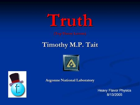 Truth (Top Theory Lecture) Timothy M.P. Tait Argonne National Laboratory Heavy Flavor Physics 8/13/2005.