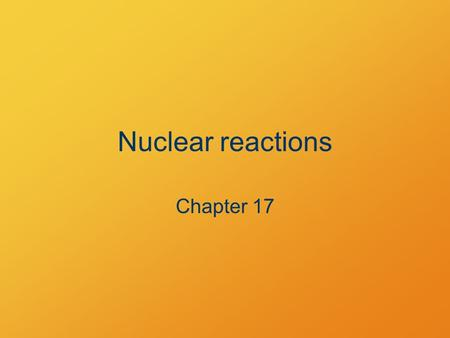 Nuclear reactions Chapter 17. Standard Describe nuclear reactions and identify the properties of nuclei undergoing them.