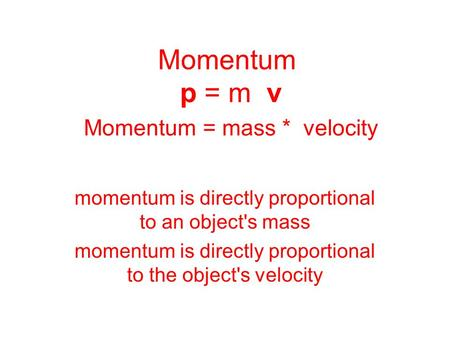 Momentum p = m v Momentum = mass * velocity momentum is directly proportional to an object's mass momentum is directly proportional to the object's velocity.