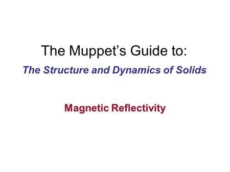 The Muppet's Guide to: The Structure and Dynamics of Solids Magnetic Reflectivity.
