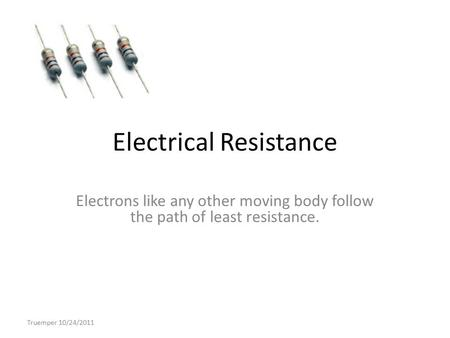 Electrical Resistance Electrons like any other moving body follow the path of least resistance. Truemper 10/24/2011.