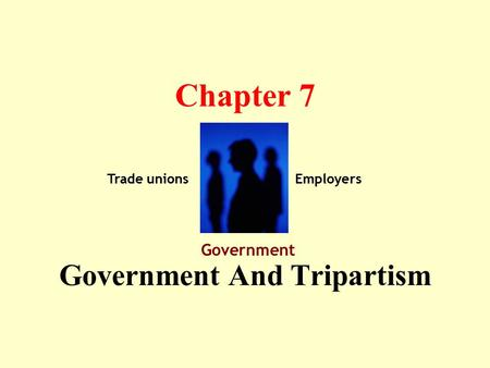 Chapter 7 Government And Tripartism Trade unions Government Employers.