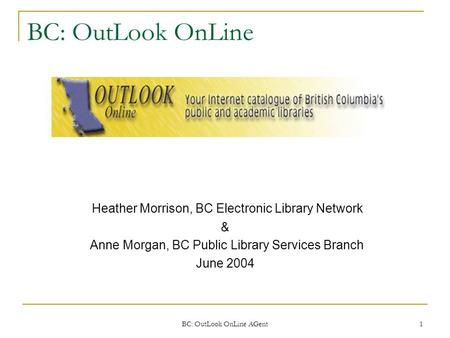 BC: OutLook OnLine AGent 1 BC: OutLook OnLine Heather Morrison, BC Electronic Library Network & Anne Morgan, BC Public Library Services Branch June 2004.