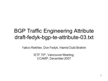 1 BGP Traffic Engineering Attribute draft-fedyk-bgp-te-attribute-03.txt Yakov Rekhter, Don Fedyk, Hamid Ould-Brahim IETF 70 th, Vancouver Meeting, CCAMP,