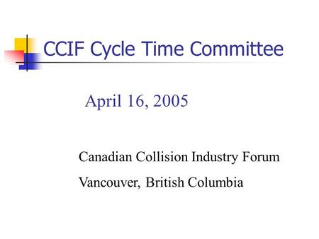 April 16, 2005 Canadian Collision Industry Forum Vancouver, British Columbia CCIF Cycle Time Committee.