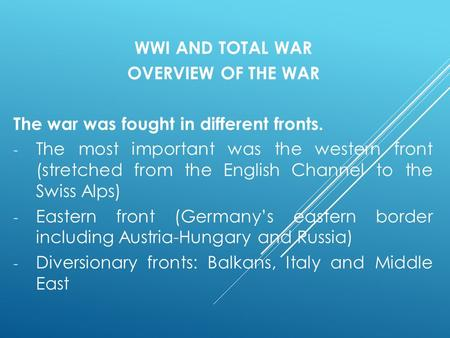 WWI AND TOTAL WAR OVERVIEW OF THE WAR The war was fought in different fronts. - The most important was the western front (stretched from the English Channel.