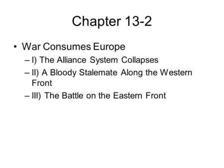 Chapter 13-2 War Consumes Europe –I) The Alliance System Collapses –II) A Bloody Stalemate Along the Western Front –III) The Battle on the Eastern Front.