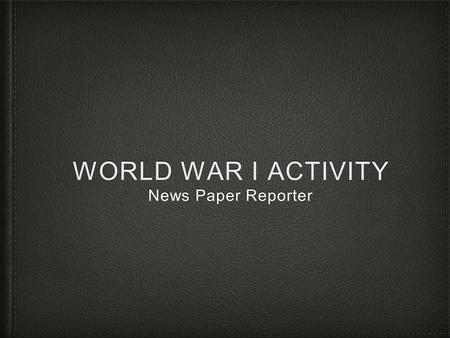 WORLD WAR I ACTIVITY News Paper Reporter. Writing an Article Congratulations! You are working as a war time correspondent and have to produce an article.