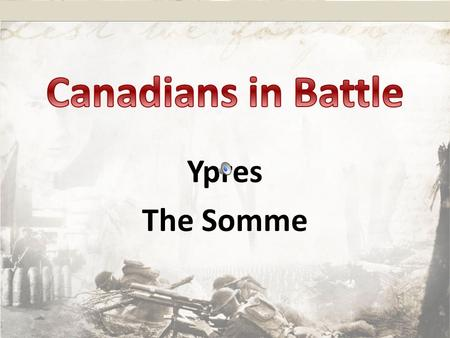 Ypres The Somme. When and Where The Goal/Objective What is the Battle known for? Evidence of Canadian Bravery/Skill Number of Casualties.