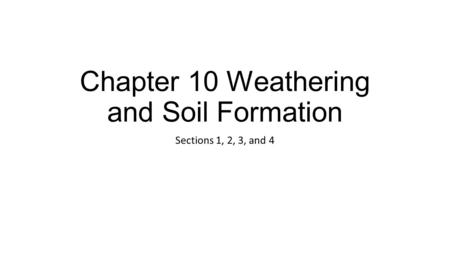 Chapter 10 Weathering and Soil Formation Sections 1, 2, 3, and 4.