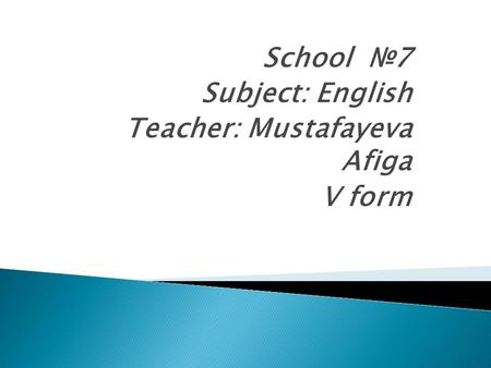 School №7 Subject: English Teacher: Mustafayeva Afiga V form.