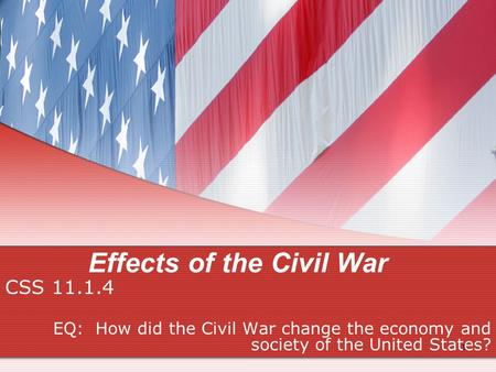Effects of the Civil War CSS 11.1.4 EQ: How did the Civil War change the economy and society of the United States? 1.