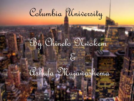 Columbia University By Chinelo Nwokem & Ashula Mujawashema.