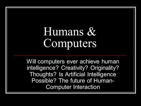 Humans & Computers Will computers ever achieve human intelligence? Creativity? Originality? Thoughts? Is Artificial Intelligence Possible? The future of.