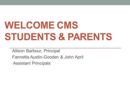 WELCOME CMS STUDENTS & PARENTS Allison Barbour, Principal Fannetta Austin-Gooden & John April Assistant Principals.