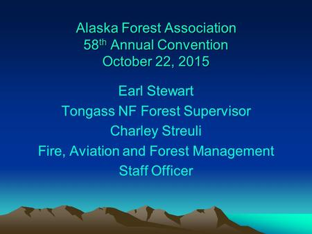 Alaska Forest Association 58 th Annual Convention October 22, 2015 Earl Stewart Tongass NF Forest Supervisor Charley Streuli Fire, Aviation and Forest.